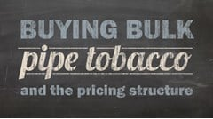 Buying Bulk Pipe Tobacco & The Pricing Structure...