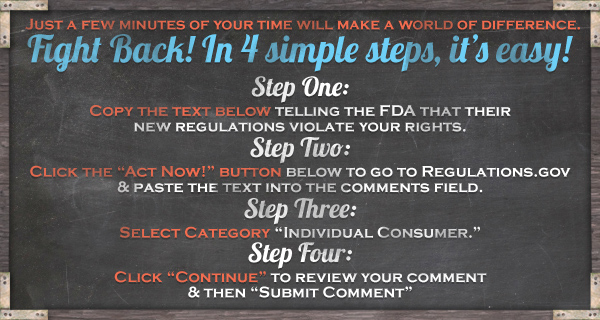 "Just a few minutes of your time will make a world of a difference.  Fight Back! In 3 simple steps, it's easy! Step One: Copy the text below telling the FDA a $10 price minimum violates your rights. Step Two: Click the ""Act Now!"" button below to go to Regulations.gov and paste the text into the comments field.  Step Three: Click ""Continue"" to review your comment & then ""Submit Comment""."